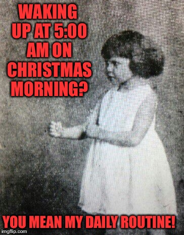 WAKING UP AT 5:00 AM ON CHRISTMAS MORNING? YOU MEAN MY DAILY ROUTINE! | image tagged in memes,overly manly toddler | made w/ Imgflip meme maker