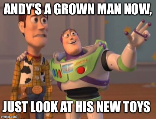 X, X Everywhere Meme | ANDY'S A GROWN MAN NOW, JUST LOOK AT HIS NEW TOYS | image tagged in memes,x x everywhere | made w/ Imgflip meme maker