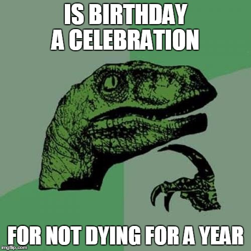 Philosoraptor Meme | IS BIRTHDAY A CELEBRATION FOR NOT DYING FOR A YEAR | image tagged in memes,philosoraptor | made w/ Imgflip meme maker
