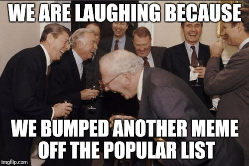 Laughing Men In Suits Meme | WE ARE LAUGHING BECAUSE WE BUMPED ANOTHER MEME OFF THE POPULAR LIST | image tagged in memes,laughing men in suits | made w/ Imgflip meme maker