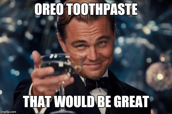 Leonardo Dicaprio Cheers Meme | OREO TOOTHPASTE THAT WOULD BE GREAT | image tagged in memes,leonardo dicaprio cheers | made w/ Imgflip meme maker
