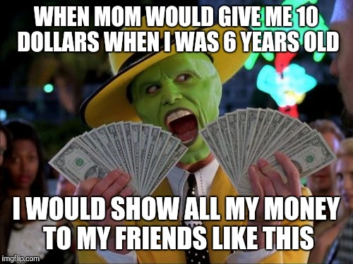 Money Money |  WHEN MOM WOULD GIVE ME 10 DOLLARS WHEN I WAS 6 YEARS OLD; I WOULD SHOW ALL MY MONEY TO MY FRIENDS LIKE THIS | image tagged in memes,money money | made w/ Imgflip meme maker