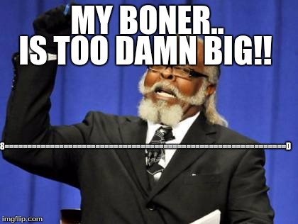 Too Damn High Meme | MY BONER.. IS TOO DAMN BIG!! 8==============================================================D | image tagged in memes,too damn high | made w/ Imgflip meme maker