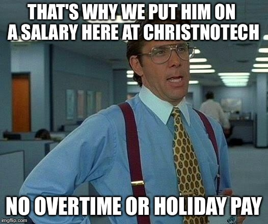 That Would Be Great Meme | THAT'S WHY WE PUT HIM ON A SALARY HERE AT CHRISTNOTECH NO OVERTIME OR HOLIDAY PAY | image tagged in memes,that would be great | made w/ Imgflip meme maker