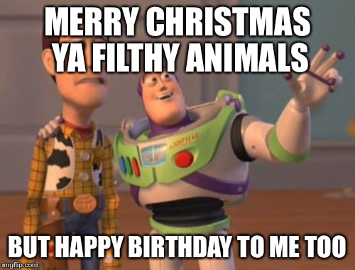 X, X Everywhere Meme | MERRY CHRISTMAS YA FILTHY ANIMALS BUT HAPPY BIRTHDAY TO ME TOO | image tagged in memes,x x everywhere | made w/ Imgflip meme maker