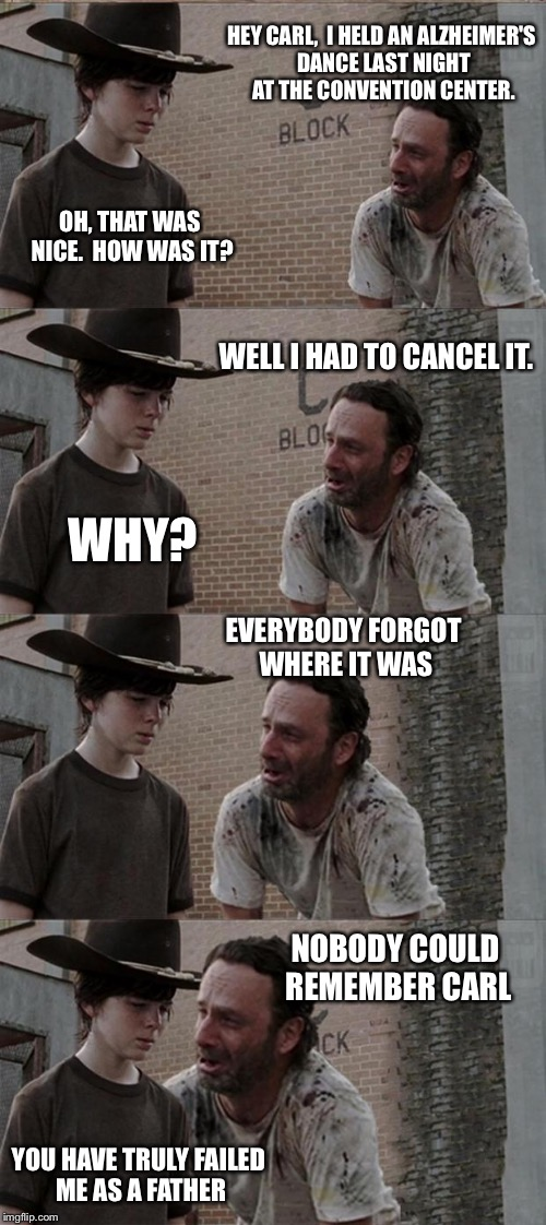 Rick and Carl Long Meme | HEY CARL,  I HELD AN ALZHEIMER'S DANCE LAST NIGHT AT THE CONVENTION CENTER. OH, THAT WAS NICE.  HOW WAS IT? WELL I HAD TO CANCEL IT. WHY? EV | image tagged in memes,rick and carl long | made w/ Imgflip meme maker