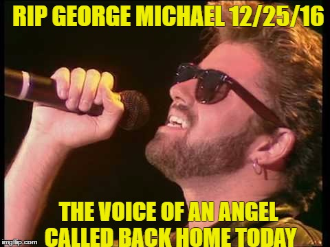 This year sucks... | RIP GEORGE MICHAEL 12/25/16 THE VOICE OF AN ANGEL CALLED BACK HOME TODAY | image tagged in rip george michael | made w/ Imgflip meme maker