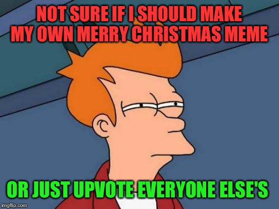 If you can't beat 'em join 'em MERRY CHRISTMAS EVERYONE!  | NOT SURE IF I SHOULD MAKE MY OWN MERRY CHRISTMAS MEME OR JUST UPVOTE EVERYONE ELSE'S | image tagged in memes,futurama fry | made w/ Imgflip meme maker