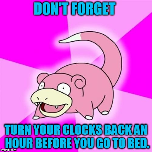 Slowpoke Meme |  DON'T FORGET; TURN YOUR CLOCKS BACK AN HOUR BEFORE YOU GO TO BED. | image tagged in memes,slowpoke | made w/ Imgflip meme maker
