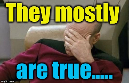 Captain Picard Facepalm Meme | They mostly are true..... | image tagged in memes,captain picard facepalm | made w/ Imgflip meme maker