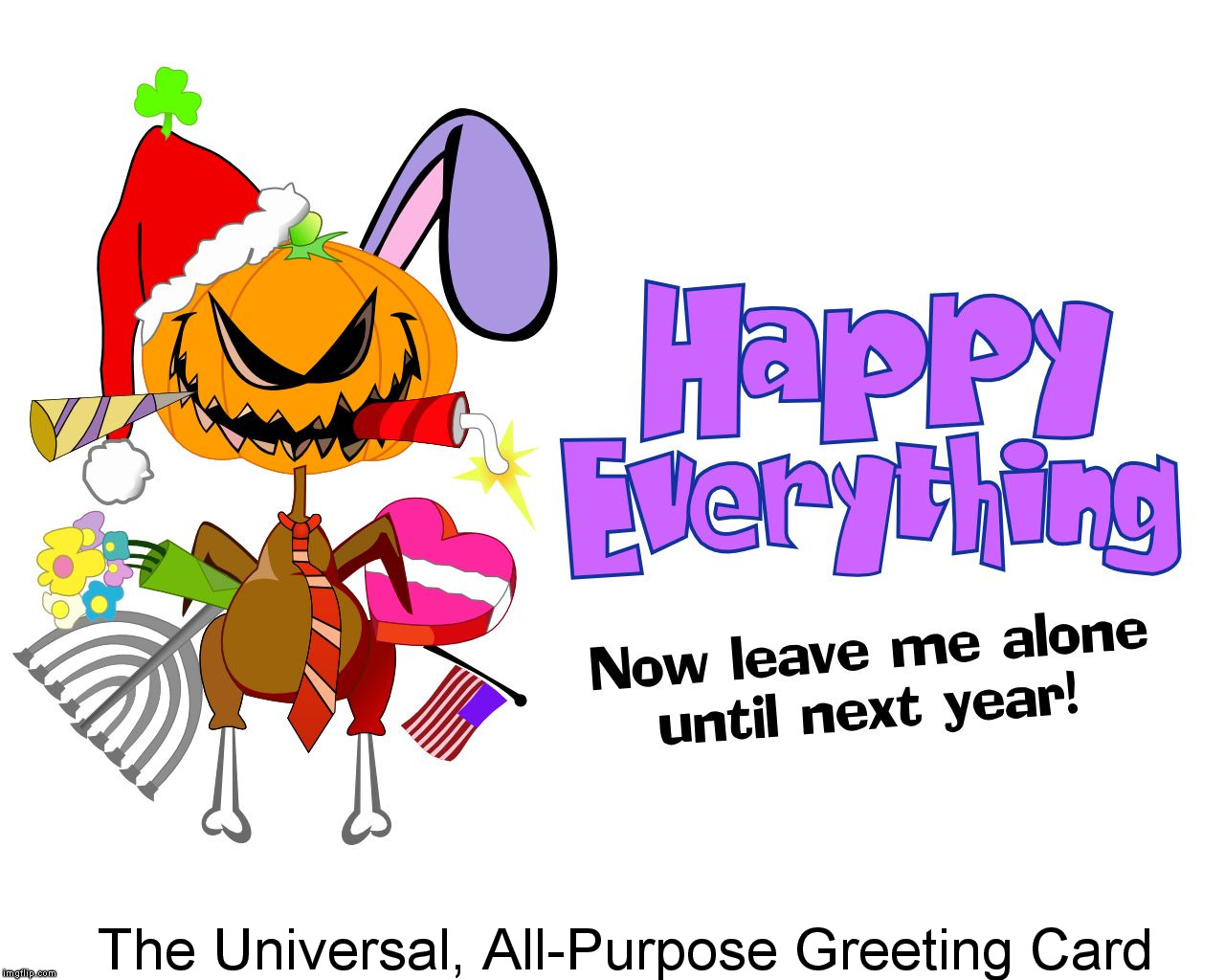 Happy Everything - Now Go Away! | The Universal, All-Purpose Greeting Card | image tagged in greeting card | made w/ Imgflip meme maker