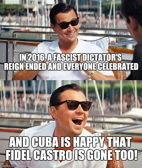 Leonardo Dicaprio Wolf Of Wall Street Meme |  IN 2016, A FASCIST DICTATOR'S REIGN ENDED AND EVERYONE CELEBRATED; AND CUBA IS HAPPY THAT FIDEL CASTRO IS GONE TOO! | image tagged in memes,leonardo dicaprio wolf of wall street | made w/ Imgflip meme maker
