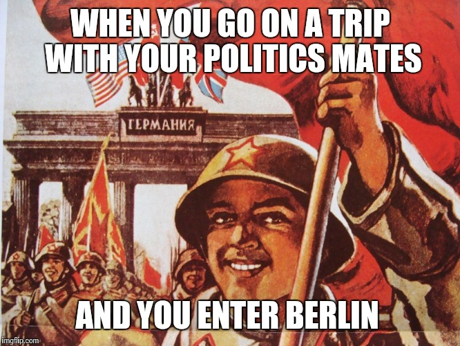 Soviet Liberation of Berlin |  WHEN YOU GO ON A TRIP WITH YOUR POLITICS MATES; AND YOU ENTER BERLIN | image tagged in soviet liberation of berlin | made w/ Imgflip meme maker