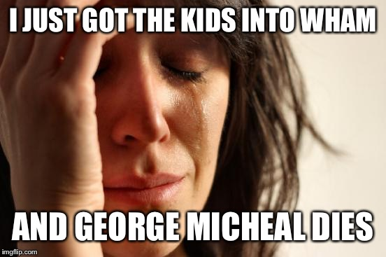 I guess it really was his LAST CHRISTMAS.  |  I JUST GOT THE KIDS INTO WHAM; AND GEORGE MICHEAL DIES | image tagged in memes,first world problems,george michael,wham,last christmas | made w/ Imgflip meme maker