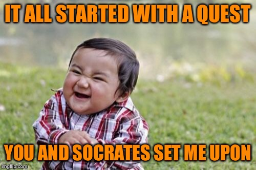 Evil Toddler Meme | IT ALL STARTED WITH A QUEST YOU AND SOCRATES SET ME UPON | image tagged in memes,evil toddler | made w/ Imgflip meme maker