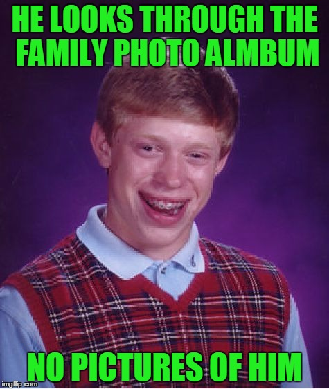 Bad bonding Brian. | HE LOOKS THROUGH THE FAMILY PHOTO ALMBUM NO PICTURES OF HIM | image tagged in memes,bad luck brian | made w/ Imgflip meme maker