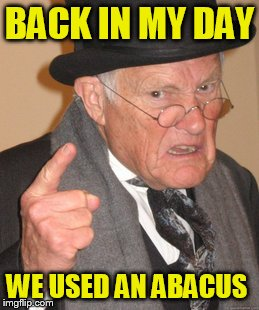 Back In My Day Meme | BACK IN MY DAY WE USED AN ABACUS | image tagged in memes,back in my day | made w/ Imgflip meme maker