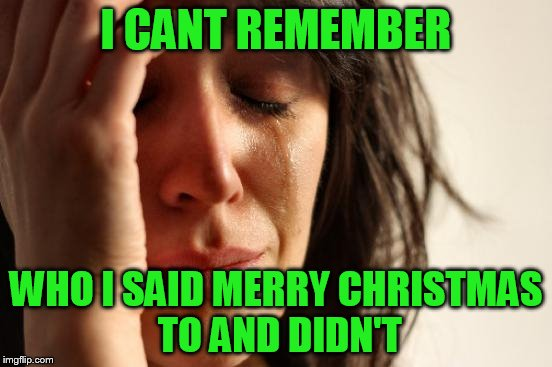 First World Problems Meme | I CANT REMEMBER WHO I SAID MERRY CHRISTMAS TO AND DIDN'T | image tagged in memes,first world problems | made w/ Imgflip meme maker
