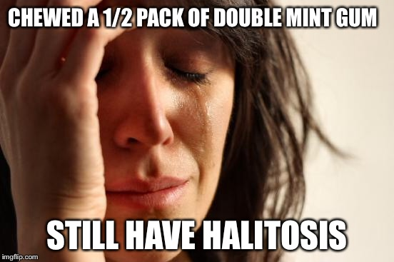 First World Problems Meme | CHEWED A 1/2 PACK OF DOUBLE MINT GUM STILL HAVE HALITOSIS | image tagged in memes,first world problems | made w/ Imgflip meme maker