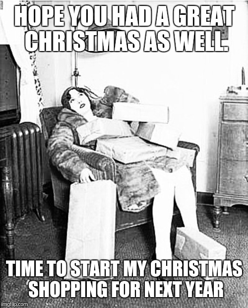 Tired shopper | HOPE YOU HAD A GREAT CHRISTMAS AS WELL. TIME TO START MY CHRISTMAS SHOPPING FOR NEXT YEAR | image tagged in tired shopper | made w/ Imgflip meme maker