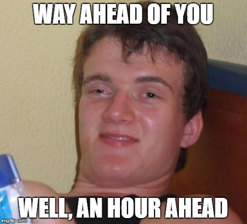 10 Guy Meme | WAY AHEAD OF YOU WELL, AN HOUR AHEAD | image tagged in memes,10 guy | made w/ Imgflip meme maker