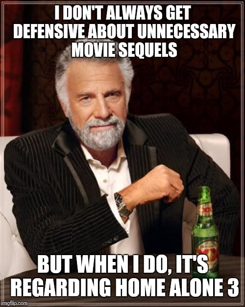The Most Interesting Man In The World Meme | I DON'T ALWAYS GET DEFENSIVE ABOUT UNNECESSARY MOVIE SEQUELS BUT WHEN I DO, IT'S REGARDING HOME ALONE 3 | image tagged in memes,the most interesting man in the world | made w/ Imgflip meme maker