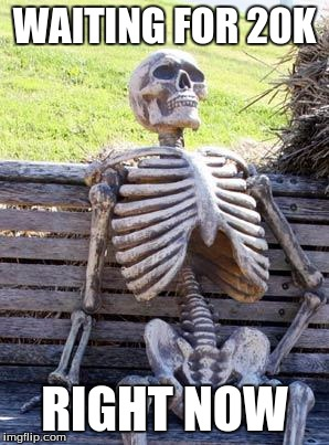 WAITING FOR 20K RIGHT NOW | image tagged in memes,waiting skeleton | made w/ Imgflip meme maker