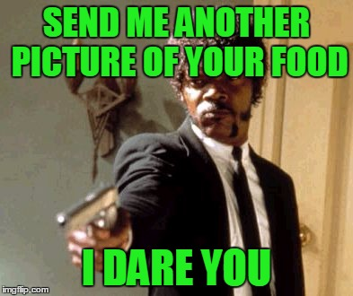 Say That Again I Dare You Meme | SEND ME ANOTHER PICTURE OF YOUR FOOD I DARE YOU | image tagged in memes,say that again i dare you | made w/ Imgflip meme maker