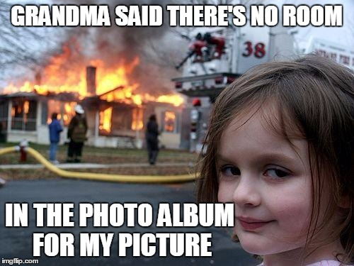 Disaster Girl Meme | GRANDMA SAID THERE'S NO ROOM IN THE PHOTO ALBUM FOR MY PICTURE | image tagged in memes,disaster girl | made w/ Imgflip meme maker