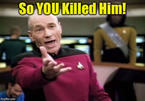 Picard Wtf Meme | So YOU Killed Him! | image tagged in memes,picard wtf | made w/ Imgflip meme maker
