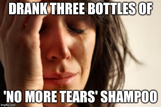 First World Problems Meme | DRANK THREE BOTTLES OF 'NO MORE TEARS' SHAMPOO | image tagged in memes,first world problems | made w/ Imgflip meme maker