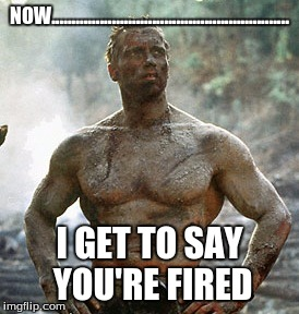 Predator | NOW........................................................... I GET TO SAY YOU'RE FIRED | image tagged in memes,predator | made w/ Imgflip meme maker