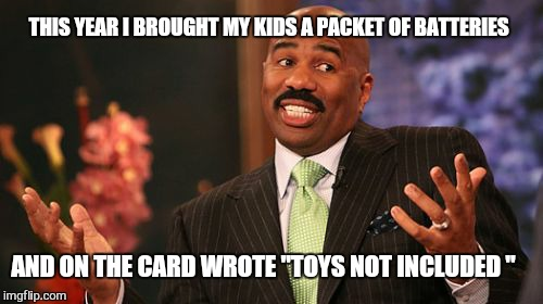 "Maybe next year ... | THIS YEAR I BROUGHT MY KIDS A PACKET OF BATTERIES AND ON THE CARD WROTE ""TOYS NOT INCLUDED "" 