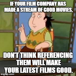 The Critic |  IF YOUR FILM COMPANY HAS MADE A STREAM OF GOOD MOVIES, DON'T THINK REFERENCING THEM WILL MAKE YOUR LATEST FILMS GOOD. | image tagged in memes,the critic | made w/ Imgflip meme maker