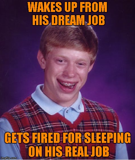 It's too damn noisy to sleep where I work... | WAKES UP FROM HIS DREAM JOB GETS FIRED FOR SLEEPING ON HIS REAL JOB | image tagged in memes,bad luck brian,sleeping on the job,funny | made w/ Imgflip meme maker