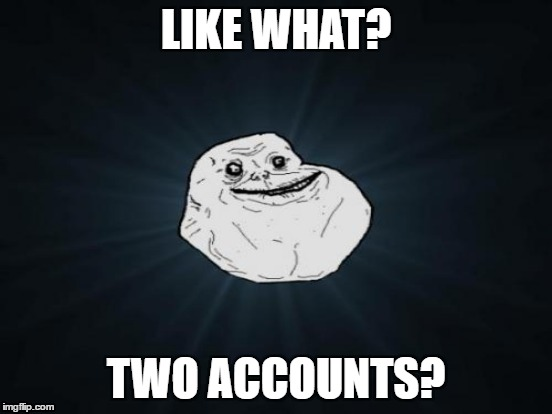 LIKE WHAT? TWO ACCOUNTS? | made w/ Imgflip meme maker
