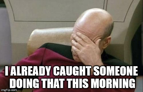 Captain Picard Facepalm Meme | I ALREADY CAUGHT SOMEONE DOING THAT THIS MORNING | image tagged in memes,captain picard facepalm | made w/ Imgflip meme maker