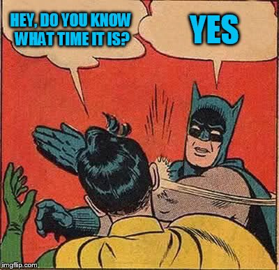 Batman Slapping Robin Meme | HEY, DO YOU KNOW WHAT TIME IT IS? YES | image tagged in memes,batman slapping robin | made w/ Imgflip meme maker