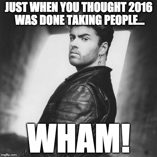 Wham | JUST WHEN YOU THOUGHT 2016 WAS DONE TAKING PEOPLE... WHAM! | image tagged in wham | made w/ Imgflip meme maker