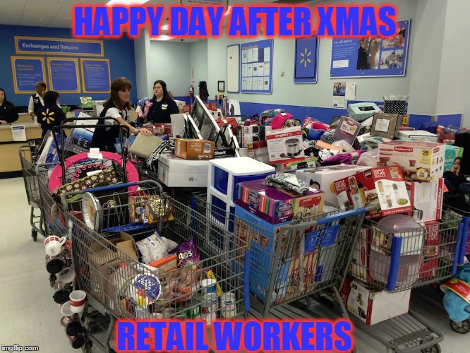 This Was Me For Many Many Years ... Shout Out to Intrepid Retail Workers Everywhere | HAPPY DAY AFTER XMAS RETAIL WORKERS | image tagged in meme,be nice to your cashier,service desk people rock,consumerism is the devil lol,it's boxing day | made w/ Imgflip meme maker