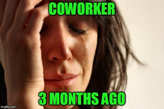 First World Problems Meme | COWORKER 3 MONTHS AGO | image tagged in memes,first world problems | made w/ Imgflip meme maker