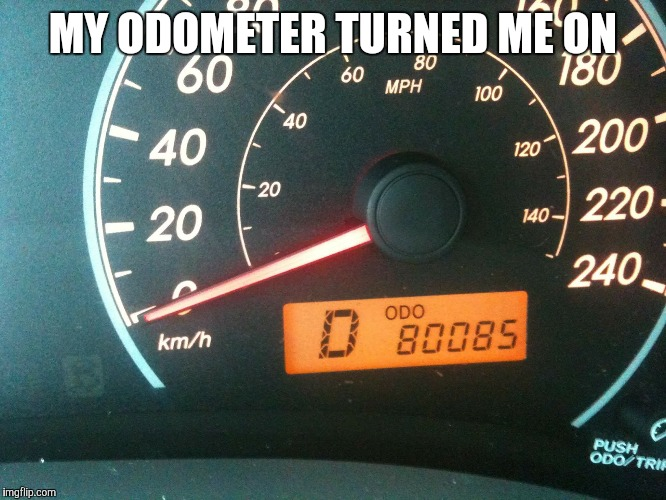 Heh heh  | MY ODOMETER TURNED ME ON | image tagged in memes | made w/ Imgflip meme maker
