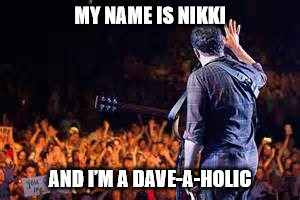 I'M A DAVE-A-HOLIC | MY NAME IS NIKKI AND I'M A DAVE-A-HOLIC | image tagged in dmb,dave matthews band,dave matthews,dave-a-holic,aa,12 step recovery | made w/ Imgflip meme maker