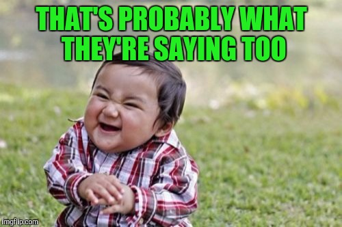 Evil Toddler Meme | THAT'S PROBABLY WHAT THEY'RE SAYING TOO | image tagged in memes,evil toddler | made w/ Imgflip meme maker