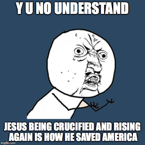 Y U No Meme | Y U NO UNDERSTAND JESUS BEING CRUCIFIED AND RISING AGAIN IS HOW HE SAVED AMERICA | image tagged in memes,y u no | made w/ Imgflip meme maker