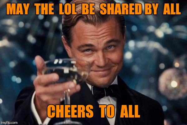 Leonardo Dicaprio Cheers Meme | MAY  THE  LOL  BE  SHARED BY  ALL CHEERS  TO  ALL | image tagged in memes,leonardo dicaprio cheers | made w/ Imgflip meme maker
