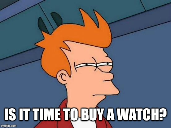 Futurama Fry Meme | IS IT TIME TO BUY A WATCH? | image tagged in memes,futurama fry | made w/ Imgflip meme maker