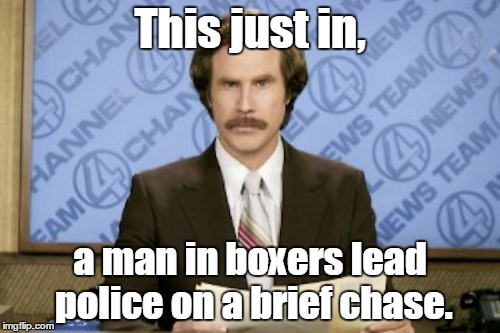 Ron Burgundy Meme | This just in, a man in boxers lead police on a brief chase. | image tagged in memes,ron burgundy | made w/ Imgflip meme maker