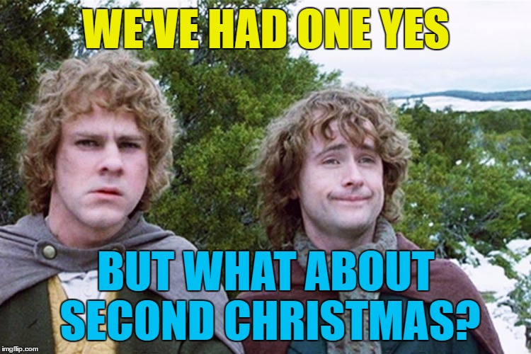 Who's with me? :) | WE'VE HAD ONE YES BUT WHAT ABOUT SECOND CHRISTMAS? | image tagged in hobbits,memes,christmas,second christmas,movies,lord of the rings | made w/ Imgflip meme maker