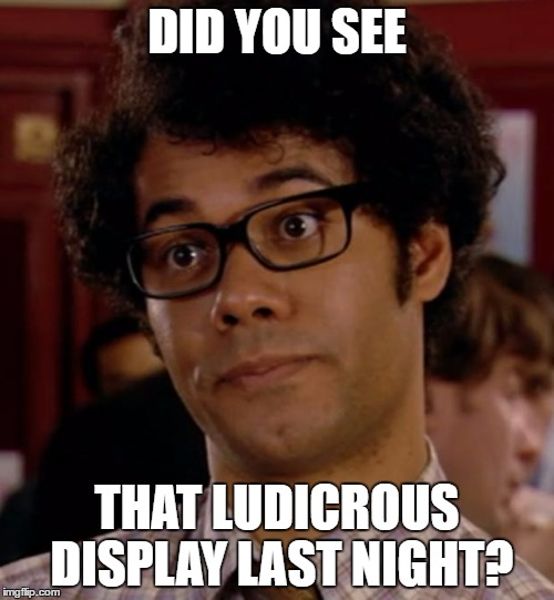 Moss | DID YOU SEE THAT LUDICROUS DISPLAY LAST NIGHT? | image tagged in moss,it crowd | made w/ Imgflip meme maker